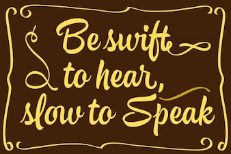 Be swift to hear slow to speak - English saying quote