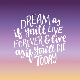 Dream as if you'll live forever & live as if you'll die today