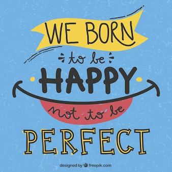 Hemos nacido para ser feliz de no ser perfecto