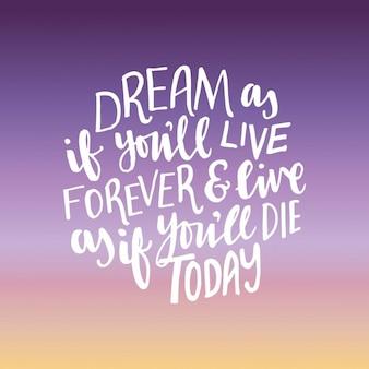 Sonhe como se você fosse viver para sempre, viva como se você fosse morrer hoje