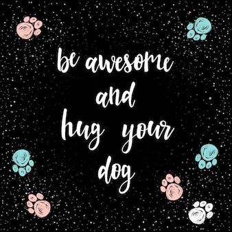 Bądź niesamowity i przytul swojego psa. odręczny napis na kartę, zaproszenie, t-shirt, plakat weterynarza, baner, afisz, album, kalendarz, okładka notatnika. ręcznie rysowane cytat i ręcznie wykonany utwór łapa psa.