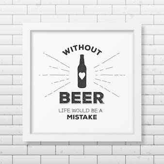Bez piwa życie byłoby błędem - cytat typograficzny w realistycznej kwadratowej białej ramce na ścianie z cegły