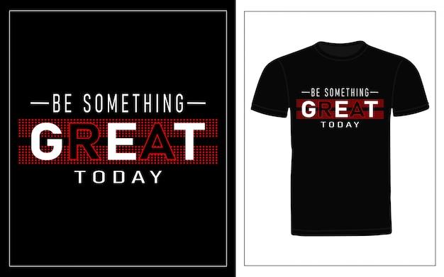 Być czymś wspaniałym dzisiaj projekt koszulki typograficznej