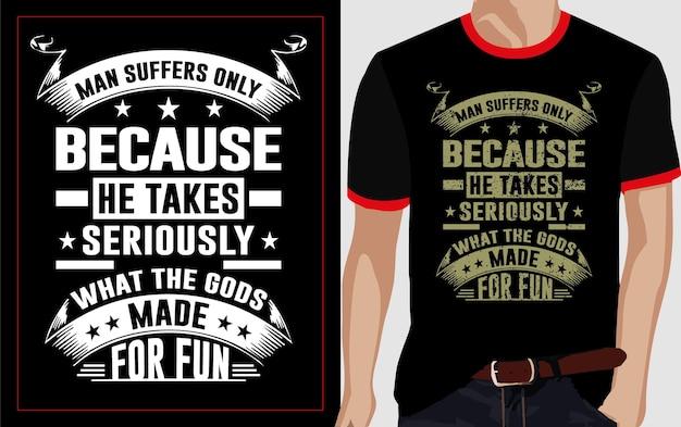 Człowiek cierpi tylko dlatego, że traktuje poważnie to, co bogowie stworzyli dla zabawy w projekt koszulki typograficznej