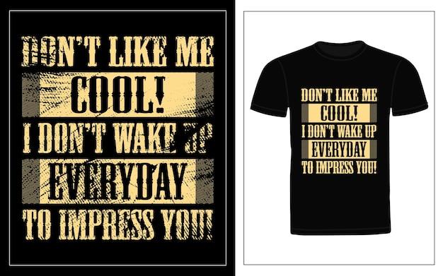 Dont like me cool, nie budzę się codziennie, aby zobaczyć projekt koszulki typograficznej