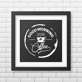 Dzień dobry, pij kawę - cytuj typograficzną realistyczną kwadratową czarną ramkę na ścianie z cegły.