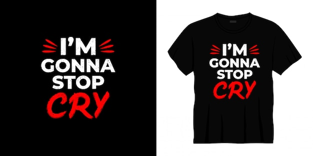 I'm gonna stop cry typography t-shirt design.