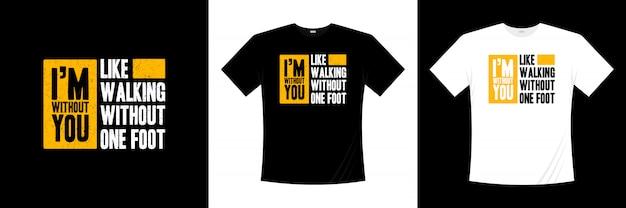 Jestem bez ciebie lubię chodzić bez projektu koszulki typografii na jedną stopę