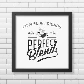 Kawa i przyjaciele tworzą idealną mieszankę - cytat typograficzny w realistycznej kwadratowej czarnej ramce na ścianie z cegły