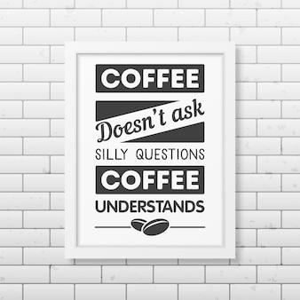 Kawa nie zadaje głupich pytań, kawa rozumie - cytuj typograficzną realistyczną białą kwadratową ramkę na ścianie z cegły.