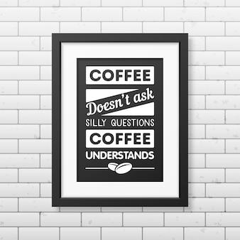 Kawa nie zadaje głupich pytań, kawa rozumie - cytuj typograficzną realistyczną kwadratową czarną ramkę na ścianie z cegły.