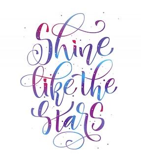 Lśnij jak gwiazdy w przestrzeni kosmicznej ręcznie napisz nowoczesną frazę motywacyjną kaligrafii.