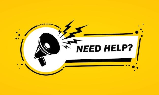Megafon z potrzebujesz pomocy mowy bańka transparent. głośnik. etykieta dla biznesu, marketingu i reklamy. wektor na na białym tle. eps 10.