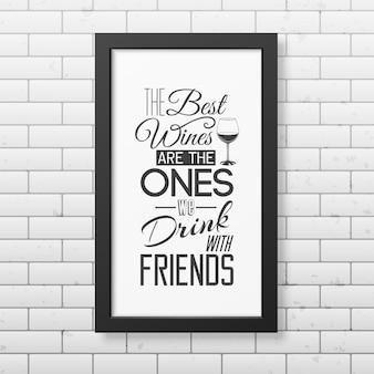 Najlepsze wina to te, które pijemy z przyjaciółmi - typografia cytatu w realistycznej kwadratowej czarnej ramce na ceglanej ścianie