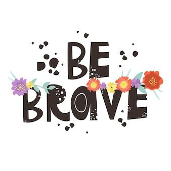 """Napis """"bądź odważny"""" z kwiatami"""