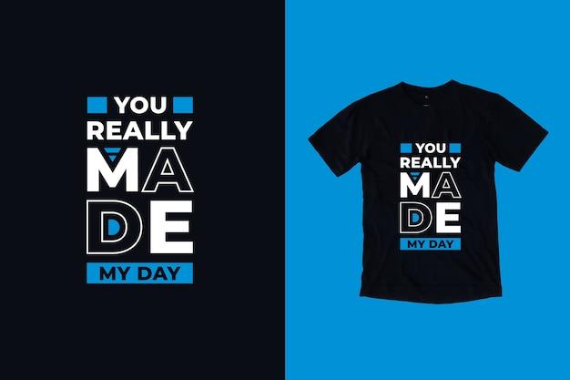 Naprawdę sprawiłeś, że projekt koszulki z cytatem mojego dnia