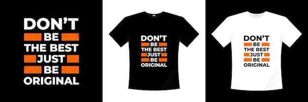Nie bądź najlepszy, po prostu bądź oryginalny projekt koszulki z typografią. mówiąc, fraza, cytaty t shirt.