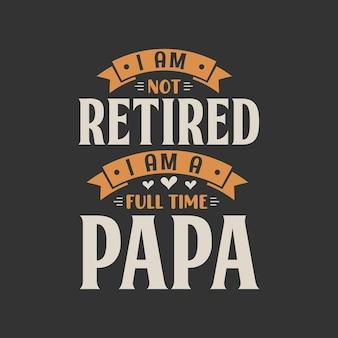 Nie jestem na emeryturze, jestem pełnoetatowym papa
