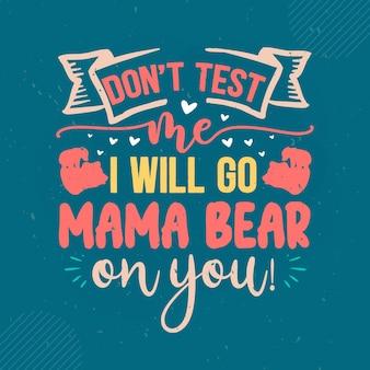 Nie testuj mnie, pójdę mama niedźwiedź z napisem mama premium vector design