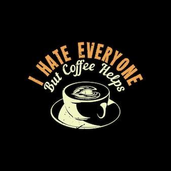 Nienawidzę wszystkich, ale kawa pomaga przy filiżance kawy i ilustracji w stylu vintage na czarnym tle