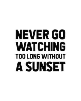 Nigdy nie idź oglądać zbyt długo bez zachodu słońca. ręcznie rysowane projekt plakatu typografii.