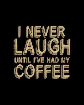 Nigdy się nie śmieję, dopóki nie wypiję kawy. ręcznie rysowane plakat typografii