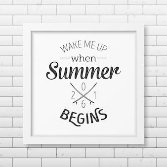 Obudź mnie, gdy zaczyna się lato - cytuj typograficzne tło w realistycznej kwadratowej białej ramce na tle ceglanego muru.