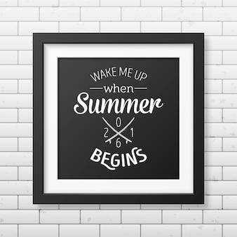 Obudź mnie, gdy zaczyna się lato - cytuj typograficzne tło w realistycznej kwadratowej czarnej ramce na białym tle.