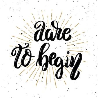 Odważ się zacząć. ręcznie rysowane motywacja napis cytat. element na plakat, kartkę z życzeniami. ilustracja