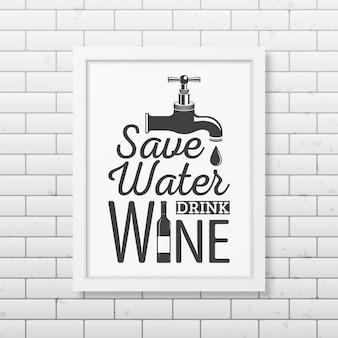 Oszczędzaj wodę, pij wino - cytuj typograficzną realistyczną kwadratową białą ramkę na ścianie z cegły.
