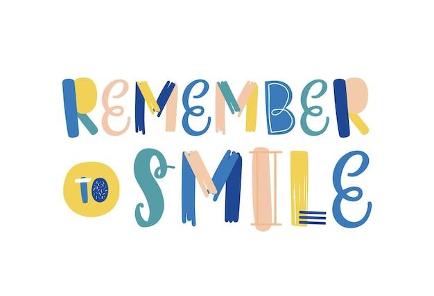 Pamiętaj, aby uśmiechać się ręcznie rysowane napis wektorowy. pozytywne nastawienie, optymistyczne hasło stylu życia. kartkę z życzeniami, pocztówkę ozdobną typografię. motywacyjna wiadomość, mądra rada, inspirujące przypomnienie.