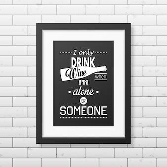 Piję wino tylko wtedy, gdy jestem sam lub z kimś - cytuj typograficzną realistyczną kwadratową czarną ramkę na ścianie z cegły.