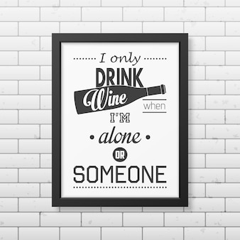 Piję wino tylko wtedy, gdy jestem sam lub z kimś - cytuj typografię w realistycznej kwadratowej czarnej ramce na ścianie z cegły