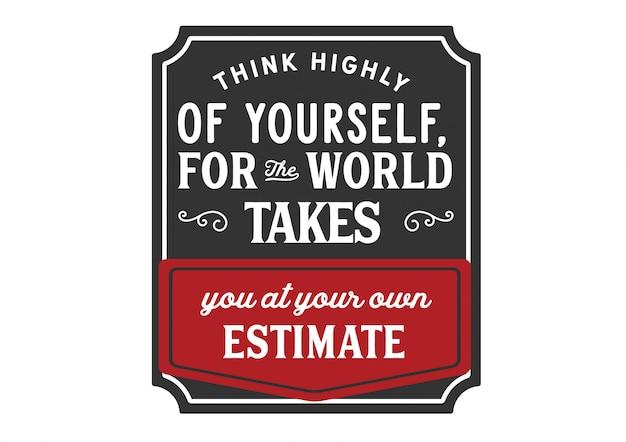 Pomyśl wysoko o sobie, ponieważ świat zabiera cię na własne szacunki. literowanie