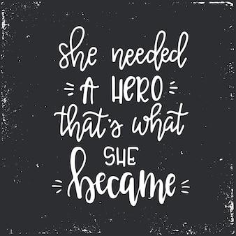 Potrzebowała bohatera, którym stała się ręcznie rysowany plakat typograficzny lub karty. koncepcyjne zwrot odręczny. ręcznie napisany kaligraficzny projekt.
