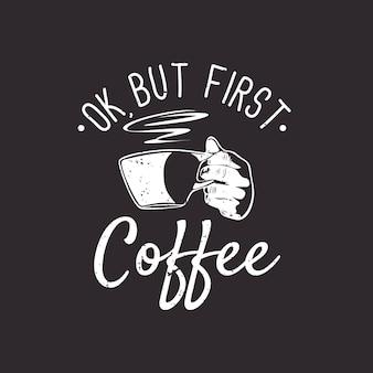 Projekt koszulki ok, ale pierwsza kawa z ręką trzymającą filiżankę kawy i brązowe tło vintage ilustracji