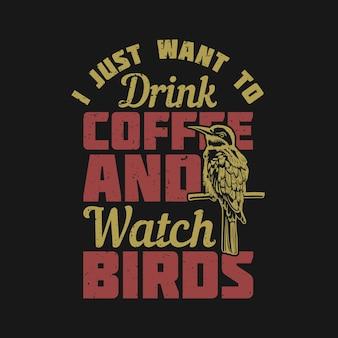 Projekt koszulki po prostu chcę pić kawę z ptakiem siedzącym na gałęzi i oglądać ptaki i ilustrację vintage na czarnym tle