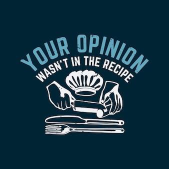 Projekt koszulki t shirt twoja opinia nie była w przepisie z ręką robiącą siekanie warzyw z nożem, kapeluszem szefa kuchni, widelcem, nożem i ciemnoniebieskim tle vintage ilustracji