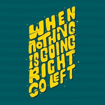 Ręcznie rysowane napis kiedy nic nie idzie w prawo, idź w lewo