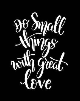 Rób małe rzeczy z wielką miłością, ręcznie rysowane plakat typograficzny.