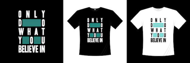 Rób tylko to, co wierzysz w projekt koszulki typograficznej. koszulka z motywacją, inspiracją.