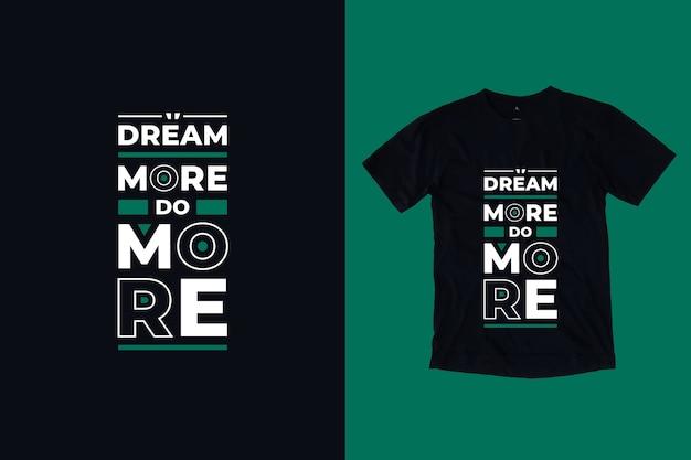 Śnij więcej, wykonuj bardziej nowoczesne inspirujące cytaty t shirt