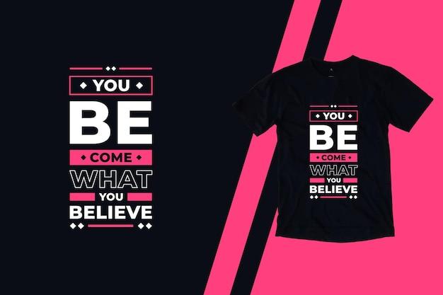Stajesz się tym, w co wierzysz, nowoczesne cytaty z projektu koszulki