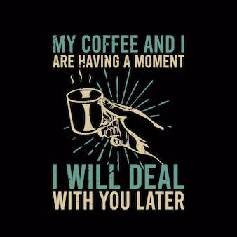 T shirt projekt moja kawa i mam chwilę, zajmę się tobą później z ręką trzymającą filiżankę kawy i czarne tło vintage ilustracji