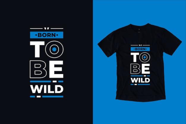 Urodzony, by być dzikim, nowoczesny projekt koszulki motywacyjne cytaty