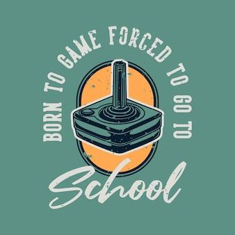 Vintage slogan typografia born to game zmuszony do pójścia do szkoły