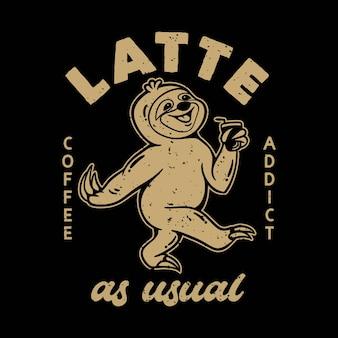 Vintage slogan typografia uzależniony od kawy latte jak zwykle powolny loris trzymający filiżankę kawy na projekt koszulki