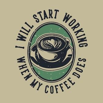 Vintage slogan typografia zacznę pracować, kiedy moja kawa zrobi projekt koszulki
