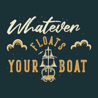 Vintage typografia hasło cokolwiek pływa łódką na koszulkę