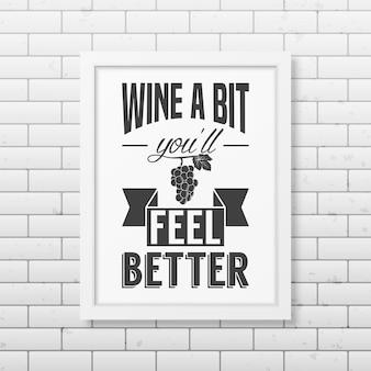 Wino trochę poczujesz się lepiej - cytuj typograficzną realistyczną białą kwadratową ramkę na ścianie z cegły.